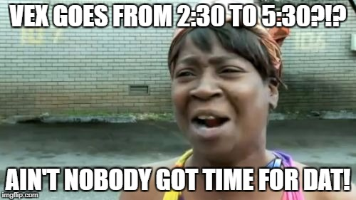 Aint Nobody Got Time For That Meme | VEX GOES FROM 2:30 TO 5:30?!? AIN'T NOBODY GOT TIME FOR DAT! | image tagged in memes,aint nobody got time for that | made w/ Imgflip meme maker