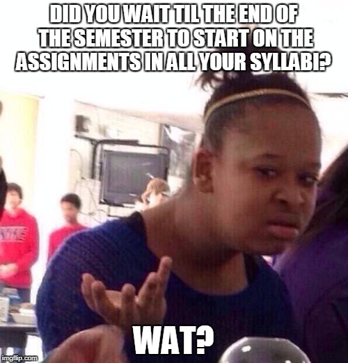 Black Girl Wat Meme | DID YOU WAIT TIL THE END OF THE SEMESTER TO START ON THE ASSIGNMENTS IN ALL YOUR SYLLABI? WAT? | image tagged in memes,black girl wat | made w/ Imgflip meme maker