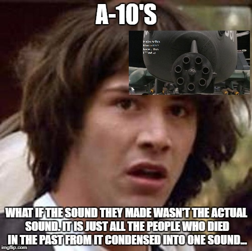 Conspiracy Keanu Meme | A-10'S WHAT IF THE SOUND THEY MADE WASN'T THE ACTUAL SOUND. IT IS JUST ALL THE PEOPLE WHO DIED IN THE PAST FROM IT CONDENSED INTO ONE SOUND. | image tagged in memes,conspiracy keanu | made w/ Imgflip meme maker