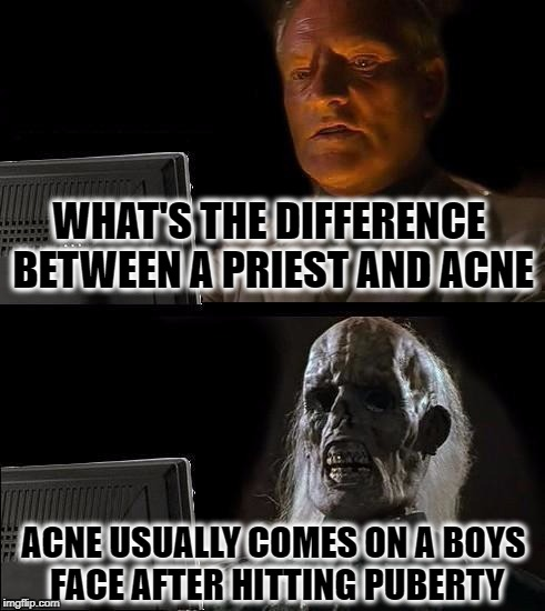 This Joke is the Cringe | WHAT'S THE DIFFERENCE BETWEEN A PRIEST AND ACNE ACNE USUALLY COMES ON A BOYS FACE AFTER HITTING PUBERTY | image tagged in memes,ill just wait here,bad joke,priest | made w/ Imgflip meme maker