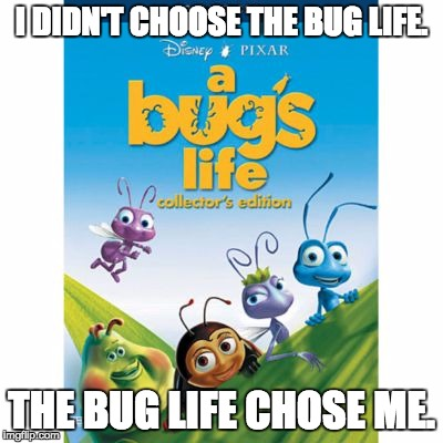 It's calling for you | I DIDN'T CHOOSE THE BUG LIFE. THE BUG LIFE CHOSE ME. | image tagged in thug life | made w/ Imgflip meme maker