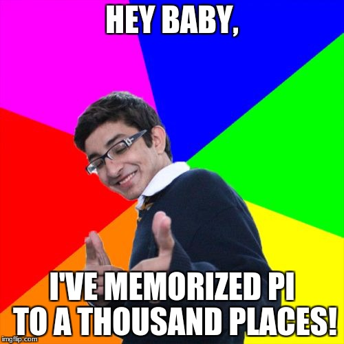 Subtle Pickup Liner Meme | HEY BABY, I'VE MEMORIZED PI TO A THOUSAND PLACES! | image tagged in memes,subtle pickup liner | made w/ Imgflip meme maker