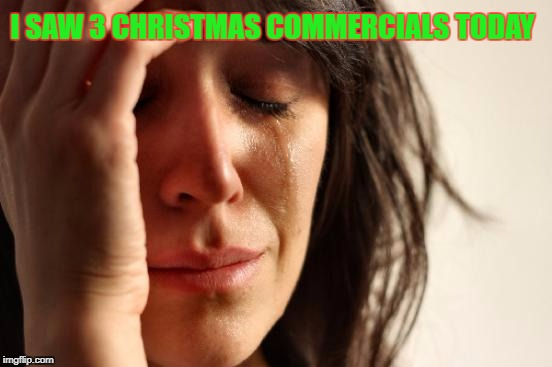 Too Soon! | I SAW 3 CHRISTMAS COMMERCIALS TODAY | image tagged in memes,first world problems,tv ads,christmas,too soon | made w/ Imgflip meme maker