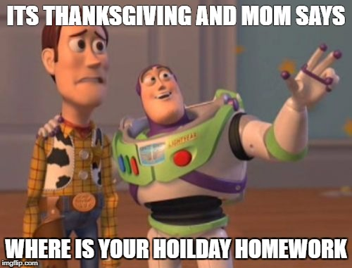 X, X Everywhere Meme | ITS THANKSGIVING AND MOM SAYS WHERE IS YOUR HOILDAY HOMEWORK | image tagged in memes,x,x everywhere,x x everywhere | made w/ Imgflip meme maker