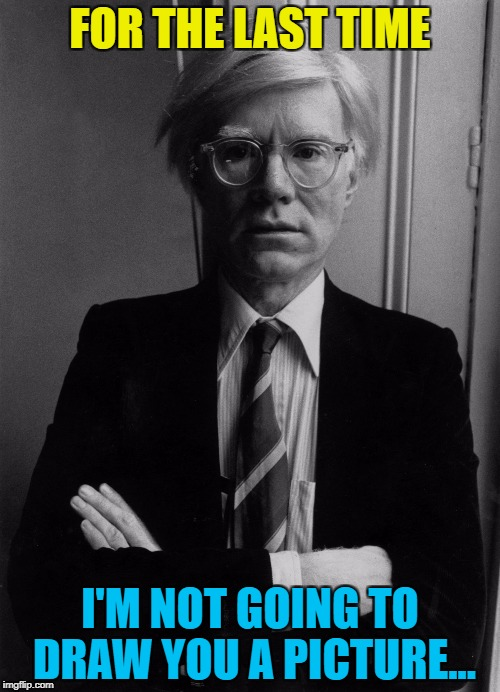 Most famous people just get asked for an autograph... :) Art week - A JBmemegeek and Sir_Unknown co-production :) | FOR THE LAST TIME I'M NOT GOING TO DRAW YOU A PICTURE... | image tagged in andy warhol,memes,art week,art | made w/ Imgflip meme maker