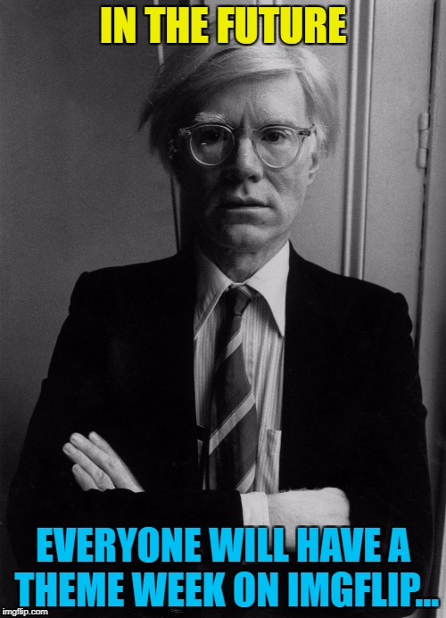 They give us a focus when things are a bit slow :) | IN THE FUTURE EVERYONE WILL HAVE A THEME WEEK ON IMGFLIP... | image tagged in andy warhol,memes,art week,art,imgflip,theme week | made w/ Imgflip meme maker