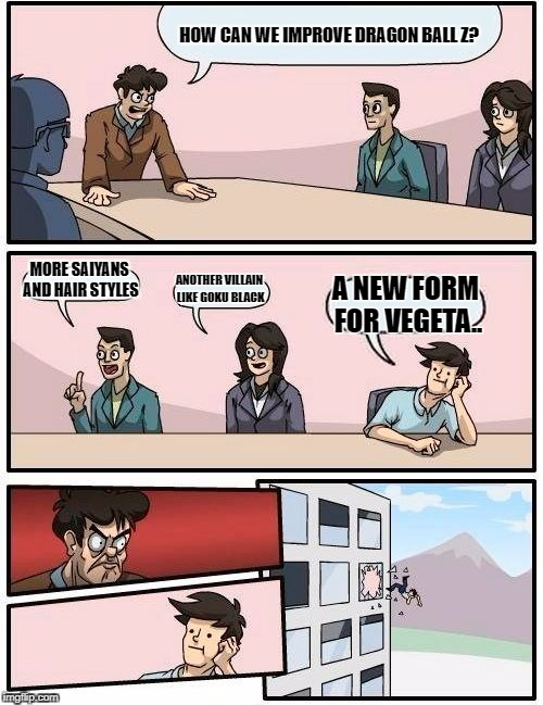 Boardroom Meeting Suggestion Meme | HOW CAN WE IMPROVE DRAGON BALL Z? MORE SAIYANS AND HAIR STYLES ANOTHER VILLAIN LIKE GOKU BLACK A NEW FORM FOR VEGETA.. | image tagged in memes,boardroom meeting suggestion | made w/ Imgflip meme maker