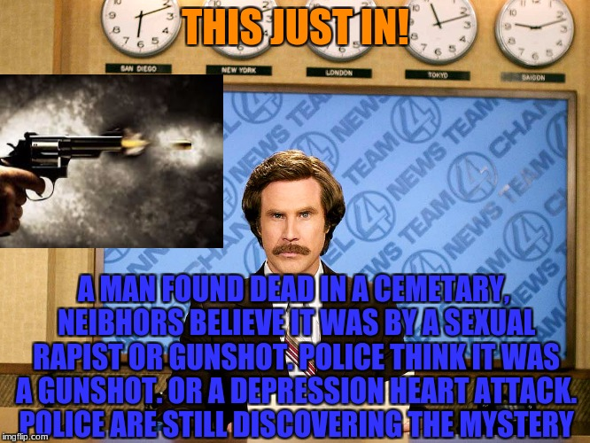 My Language Arts Teacher Was Talking About A Crime Scene Like This One So I Decided To Change It!  (Depressing_Meme Week) | THIS JUST IN! A MAN FOUND DEAD IN A CEMETARY, NEIBHORS BELIEVE IT WAS BY A SEXUAL RAPIST OR GUNSHOT. POLICE THINK IT WAS A GUNSHOT. OR A DEP | image tagged in ron burgandy,sex,gunshot,team 4 news,depression | made w/ Imgflip meme maker