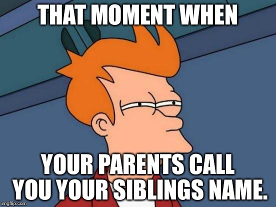 Futurama Fry Meme | THAT MOMENT WHEN YOUR PARENTS CALL YOU YOUR SIBLINGS NAME. | image tagged in memes,futurama fry | made w/ Imgflip meme maker
