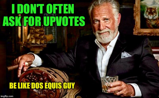 I DON'T OFTEN ASK FOR UPVOTES BE LIKE DOS EQUIS GUY | made w/ Imgflip meme maker