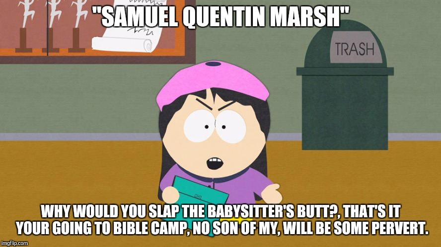 "Wendy sends her son to bible camp. | ""SAMUEL QUENTIN MARSH"" WHY WOULD YOU SLAP THE BABYSITTER'S BUTT?, THAT'S IT YOUR GOING TO BIBLE CAMP, NO SON OF MY, WILL BE SOME PERVERT. 