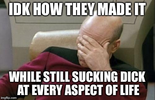 Captain Picard Facepalm Meme | IDK HOW THEY MADE IT WHILE STILL SUCKING DICK AT EVERY ASPECT OF LIFE | image tagged in memes,captain picard facepalm | made w/ Imgflip meme maker