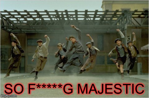 SO F*****G MAJESTIC | image tagged in newsies,majestic | made w/ Imgflip meme maker