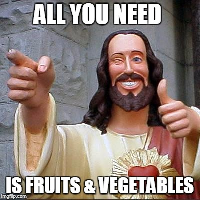Buddy Christ Meme | ALL YOU NEED IS FRUITS & VEGETABLES | image tagged in memes,buddy christ | made w/ Imgflip meme maker