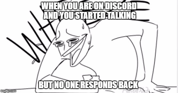 It's a lonely time but i'm dying | WHEN YOU ARE ON DISCORD AND YOU STARTED TALKING BUT NO ONE RESPONDS BACK | image tagged in wheeze,wheeze meme,dying,discord | made w/ Imgflip meme maker