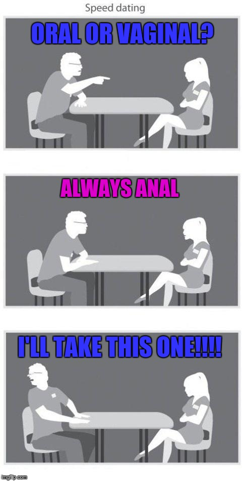 Speed dating | ORAL OR VA**NAL? ALWAYS ANAL I'LL TAKE THIS ONE!!!! | image tagged in speed dating | made w/ Imgflip meme maker