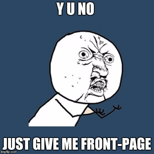 Y U No Meme | Y U NO JUST GIVE ME FRONT-PAGE | image tagged in memes,y u no | made w/ Imgflip meme maker