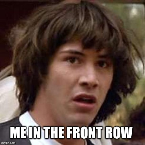 Conspiracy Keanu Meme | ME IN THE FRONT ROW | image tagged in memes,conspiracy keanu | made w/ Imgflip meme maker