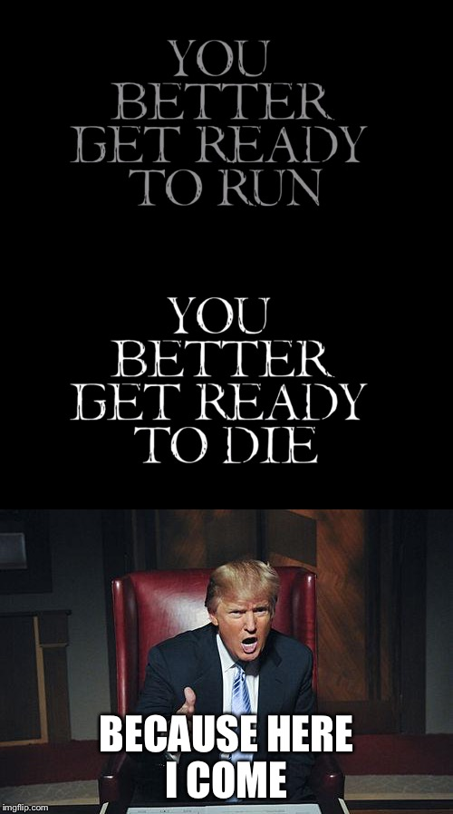 BECAUSE HERE I COME | image tagged in donald trump,ready to die | made w/ Imgflip meme maker