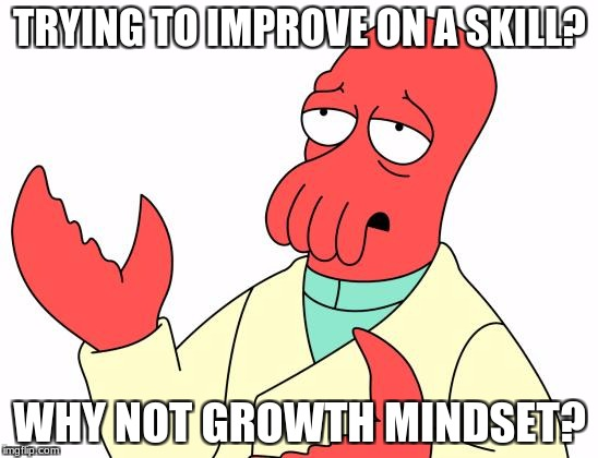 Futurama Zoidberg Meme | TRYING TO IMPROVE ON A SKILL? WHY NOT GROWTH MINDSET? | image tagged in memes,futurama zoidberg | made w/ Imgflip meme maker