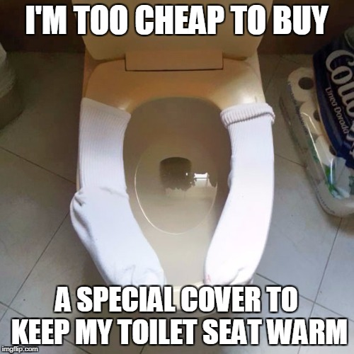 I'M TOO CHEAP TO BUY A SPECIAL COVER TO KEEP MY TOILET SEAT WARM | made w/ Imgflip meme maker