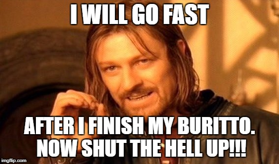 One Does Not Simply Meme | I WILL GO FAST AFTER I FINISH MY BURITTO. NOW SHUT THE HELL UP!!! | image tagged in memes,one does not simply | made w/ Imgflip meme maker