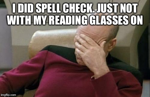 Captain Picard Facepalm Meme | I DID SPELL CHECK. JUST NOT WITH MY READING GLASSES ON | image tagged in memes,captain picard facepalm | made w/ Imgflip meme maker