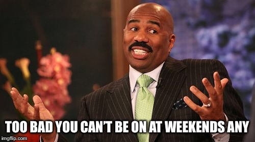 Steve Harvey Meme | TOO BAD YOU CAN'T BE ON AT WEEKENDS ANY | image tagged in memes,steve harvey | made w/ Imgflip meme maker