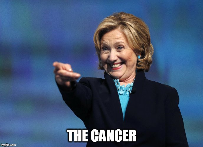 The Cancer | THE CANCER | image tagged in hillary clinton | made w/ Imgflip meme maker
