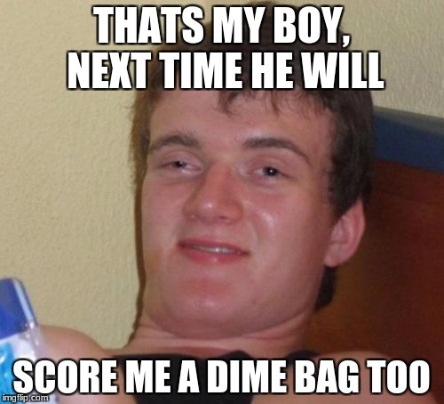 10 Guy Meme | THATS MY BOY, NEXT TIME HE WILL SCORE ME A DIME BAG TOO | image tagged in memes,10 guy | made w/ Imgflip meme maker