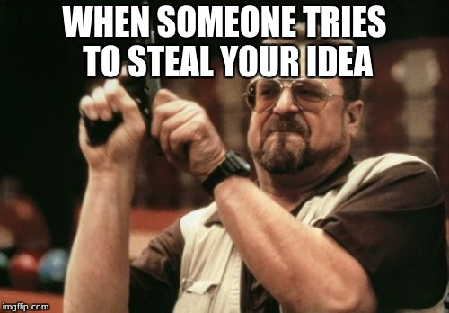 Am I The Only One Around Here Meme | WHEN SOMEONE TRIES TO STEAL YOUR IDEA | image tagged in memes,am i the only one around here | made w/ Imgflip meme maker