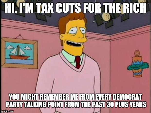 Troy McClure | HI. I'M TAX CUTS FOR THE RICH YOU MIGHT REMEMBER ME FROM EVERY DEMOCRAT PARTY TALKING POINT FROM THE PAST 30 PLUS YEARS | image tagged in troy mcclure | made w/ Imgflip meme maker
