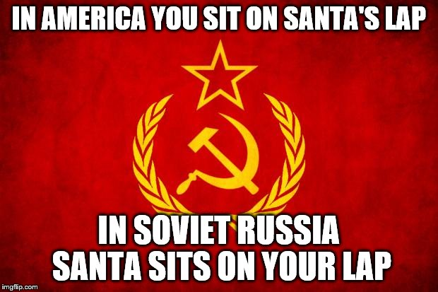 In Soviet Russia | IN AMERICA YOU SIT ON SANTA'S LAP IN SOVIET RUSSIA SANTA SITS ON YOUR LAP | image tagged in in soviet russia | made w/ Imgflip meme maker