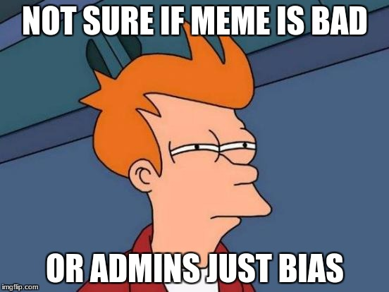 Futurama Fry Meme | NOT SURE IF MEME IS BAD OR ADMINS JUST BIAS | image tagged in memes,futurama fry | made w/ Imgflip meme maker