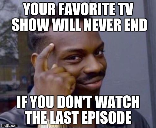 Smart Guy | YOUR FAVORITE TV SHOW WILL NEVER END IF YOU DON'T WATCH THE LAST EPISODE | image tagged in smart guy | made w/ Imgflip meme maker