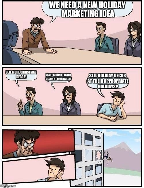 Boardroom Meeting Suggestion Meme | WE NEED A NEW HOLIDAY MARKETING IDEA SELL MORE CHRISTMAS DECOR! START SELLING EASTER DECOR AT HALLOWEEN! SELL HOLIDAY DECOR AT THEIR APPROPR | image tagged in memes,boardroom meeting suggestion | made w/ Imgflip meme maker
