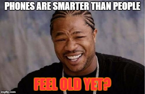Yo Dawg Heard You Meme | PHONES ARE SMARTER THAN PEOPLE FEEL OLD YET? | image tagged in memes,yo dawg heard you | made w/ Imgflip meme maker