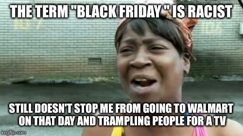 "Black Friday |  THE TERM ""BLACK FRIDAY "" IS RACIST; STILL DOESN'T STOP ME FROM GOING TO WALMART ON THAT DAY AND TRAMPLING PEOPLE FOR A TV 