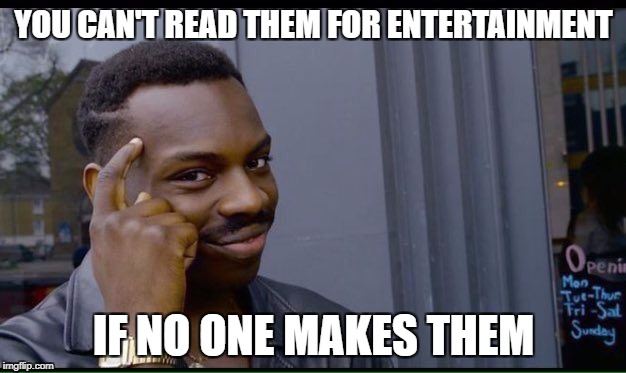 YOU CAN'T READ THEM FOR ENTERTAINMENT IF NO ONE MAKES THEM | made w/ Imgflip meme maker