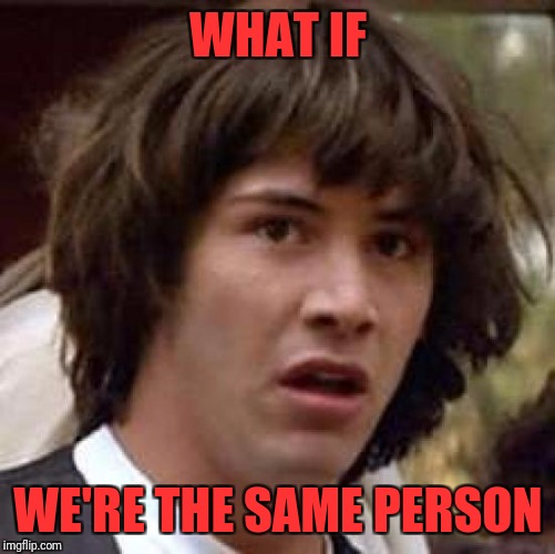 Conspiracy Keanu Meme | WHAT IF WE'RE THE SAME PERSON | image tagged in memes,conspiracy keanu | made w/ Imgflip meme maker