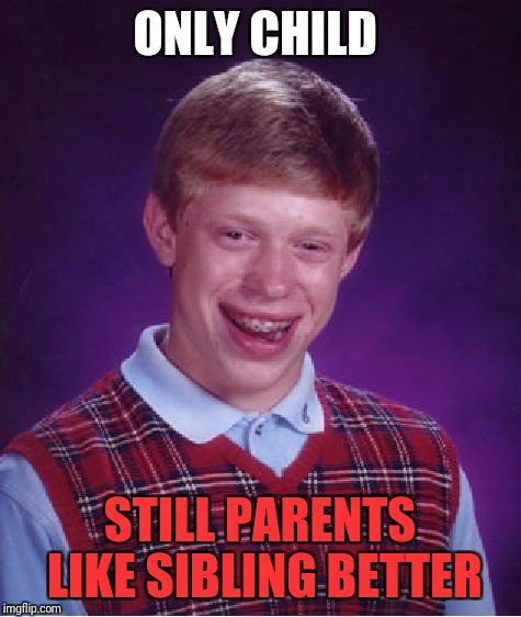 Bad Luck Brian Meme | ONLY CHILD STILL PARENTS LIKE SIBLING BETTER | image tagged in memes,bad luck brian | made w/ Imgflip meme maker