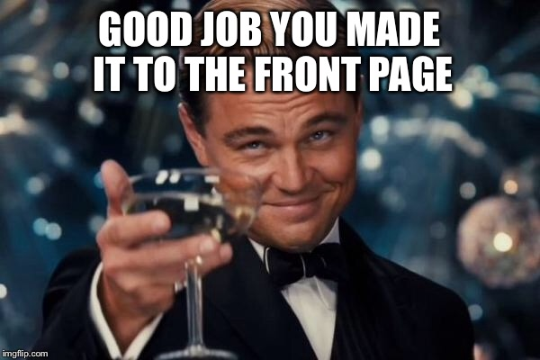 Leonardo Dicaprio Cheers Meme | GOOD JOB YOU MADE IT TO THE FRONT PAGE | image tagged in memes,leonardo dicaprio cheers | made w/ Imgflip meme maker