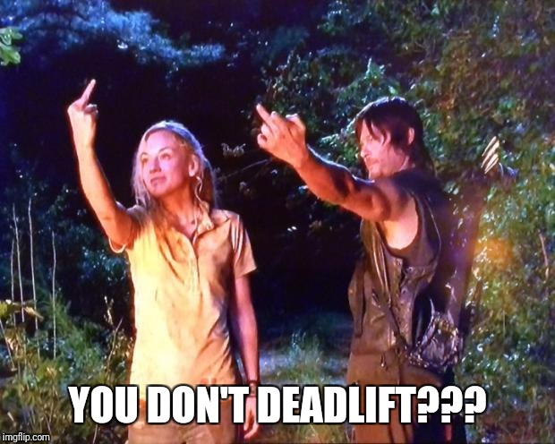 The Walking Dead | YOU DON'T DEADLIFT??? | image tagged in the walking dead | made w/ Imgflip meme maker