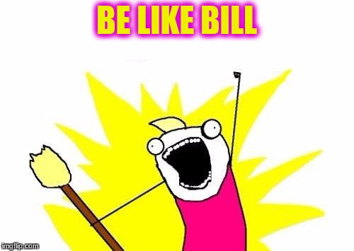 X All The Y Meme | BE LIKE BILL | image tagged in memes,x all the y | made w/ Imgflip meme maker