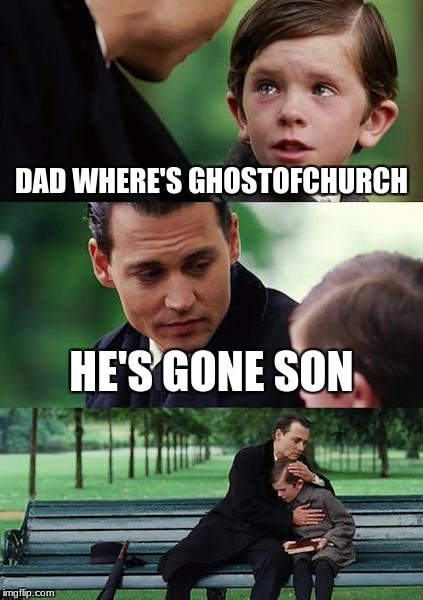Finding Neverland Meme | DAD WHERE'S GHOSTOFCHURCH HE'S GONE SON | image tagged in memes,finding neverland | made w/ Imgflip meme maker