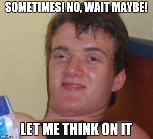 10 Guy Meme | SOMETIMES! NO, WAIT MAYBE! LET ME THINK ON IT | image tagged in memes,10 guy | made w/ Imgflip meme maker