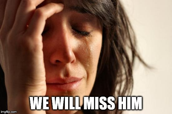 First World Problems Meme | WE WILL MISS HIM | image tagged in memes,first world problems | made w/ Imgflip meme maker
