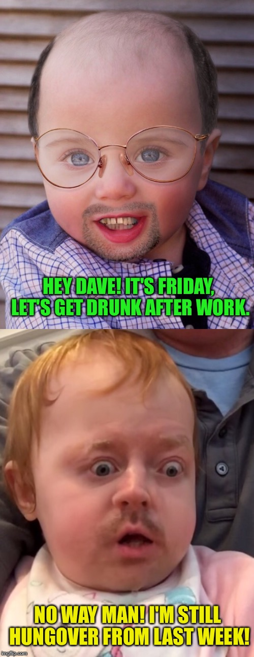 T.F.G.I.F. Guess what that extra F stands for... | HEY DAVE! IT'S FRIDAY, LET'S GET DRUNK AFTER WORK. NO WAY MAN! I'M STILL HUNGOVER FROM LAST WEEK! | image tagged in drunk baby,drunk,baby,picture,hungover,friday | made w/ Imgflip meme maker