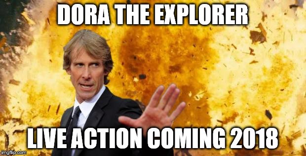 DORA THE EXPLORER LIVE ACTION COMING 2018 | image tagged in micheal-bay-explosion | made w/ Imgflip meme maker