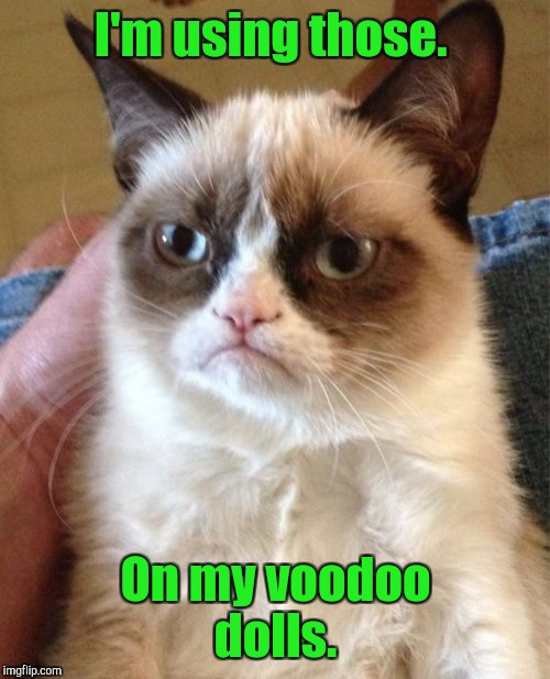 Grumpy Cat Meme | I'm using those. On my voodoo dolls. | image tagged in memes,grumpy cat | made w/ Imgflip meme maker